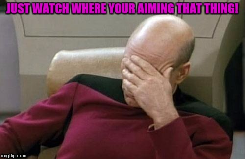 Captain Picard Facepalm Meme | JUST WATCH WHERE YOUR AIMING THAT THING! | image tagged in memes,captain picard facepalm | made w/ Imgflip meme maker