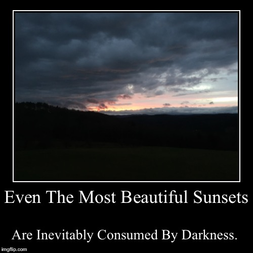 Even The Most Beautiful Sunsets | Are Inevitably Consumed By Darkness. | image tagged in funny,demotivationals | made w/ Imgflip demotivational maker