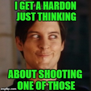 I GET A HARDON JUST THINKING ABOUT SHOOTING ONE OF THOSE | made w/ Imgflip meme maker