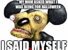 MY MOM ASKED WHAT I WAS BEING FOR HALLOWEEN I SAID MYSELF | image tagged in myself | made w/ Imgflip meme maker