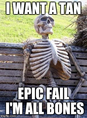 Waiting Skeleton Meme | I WANT A TAN EPIC FAIL I'M ALL BONES | image tagged in memes,waiting skeleton | made w/ Imgflip meme maker