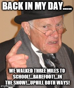 Back In My Day Meme | BACK IN MY DAY..... WE WALKED THREE MILES TO SCHOOL!...BAREFOOT!...IN THE SNOW!...UPHILL BOTH WAYS! | image tagged in memes,back in my day | made w/ Imgflip meme maker