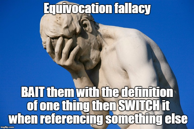 face palm statue | Equivocation fallacy BAIT them with the definition of one thing then SWITCH it when referencing something else | image tagged in face palm statue | made w/ Imgflip meme maker