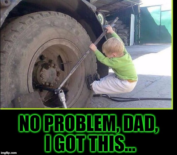 Daddy's Little Helper | NO PROBLEM, DAD, I GOT THIS... | image tagged in vince vance,little helper,lug wrench,diesel truck,18 wheeler,lug nut | made w/ Imgflip meme maker