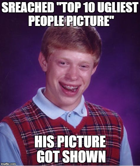 "Bad Luck Brian Meme | SREACHED ""TOP 10 UGLIEST PEOPLE PICTURE"" HIS PICTURE GOT SHOWN 