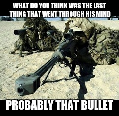 WHAT DO YOU THINK WAS THE LAST THING THAT WENT THROUGH HIS MIND PROBABLY THAT BULLET | made w/ Imgflip meme maker