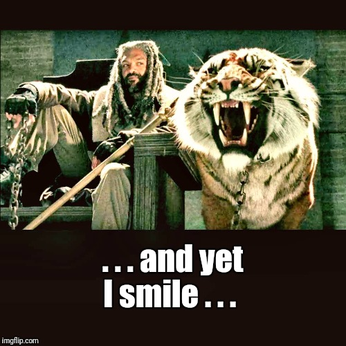 And yet I smile | . . . and yet I smile . . . | image tagged in the walking dead,king,tiger,smile | made w/ Imgflip meme maker