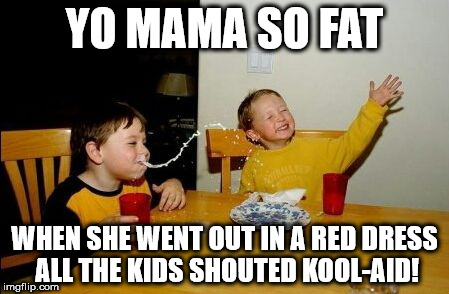 Yo mama so | YO MAMA SO FAT WHEN SHE WENT OUT IN A RED DRESS ALL THE KIDS SHOUTED KOOL-AID! | image tagged in yo mama so | made w/ Imgflip meme maker