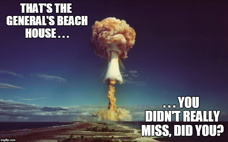 THAT'S THE GENERAL'S BEACH HOUSE . . . . . . YOU DIDN'T REALLY MISS, DID YOU? | made w/ Imgflip meme maker