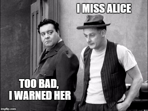 I MISS ALICE TOO BAD, I WARNED HER | made w/ Imgflip meme maker