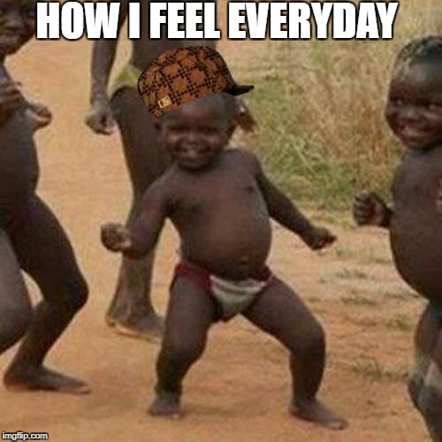 Bean's Memes | HOW I FEEL EVERYDAY | image tagged in memes,third world success kid,scumbag | made w/ Imgflip meme maker