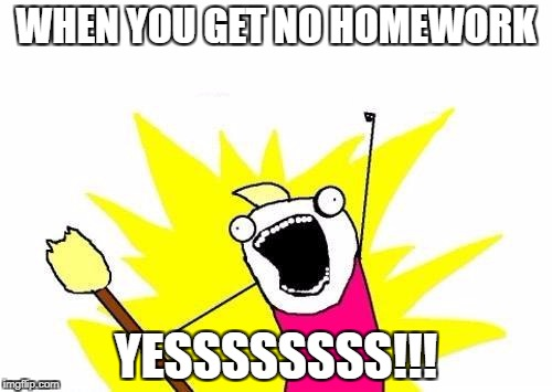 Jack's memes | WHEN YOU GET NO HOMEWORK YESSSSSSSS!!! | image tagged in memes,x all the y | made w/ Imgflip meme maker
