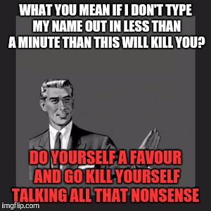 Kill Yourself Guy Meme | WHAT YOU MEAN IF I DON'T TYPE MY NAME OUT IN LESS THAN A MINUTE THAN THIS WILL KILL YOU? DO YOURSELF A FAVOUR AND GO KILL YOURSELF TALKING A | image tagged in memes,kill yourself guy | made w/ Imgflip meme maker