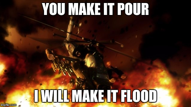 YOU MAKE IT POUR I WILL MAKE IT FLOOD | made w/ Imgflip meme maker