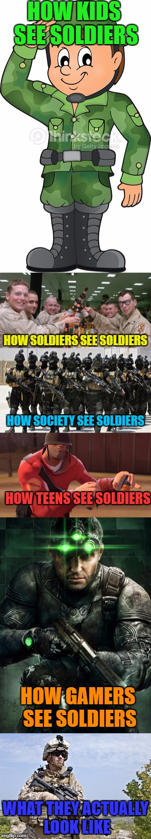 Soldiers (Military week by Chad- DashHopes, SpursFanFromAround, JBmemegeek) | HOW KIDS SEE SOLDIERS WHAT THEY ACTUALLY LOOK LIKE HOW SOLDIERS SEE SOLDIERS HOW SOCIETY SEE SOLDIERS HOW TEENS SEE SOLDIERS HOW GAMERS SEE  | image tagged in funny,memes,military | made w/ Imgflip meme maker