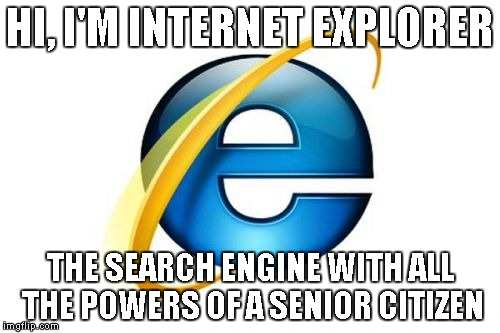 I'm actually surprised that people still use this... | HI, I'M INTERNET EXPLORER THE SEARCH ENGINE WITH ALL THE POWERS OF A SENIOR CITIZEN | image tagged in memes,internet explorer | made w/ Imgflip meme maker