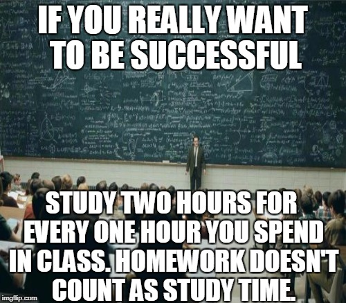This is true for college/university but will be just as beneficial in high school.  | IF YOU REALLY WANT TO BE SUCCESSFUL STUDY TWO HOURS FOR EVERY ONE HOUR YOU SPEND IN CLASS. HOMEWORK DOESN'T COUNT AS STUDY TIME. | image tagged in memes,professor in front of class,success,college,study,homework | made w/ Imgflip meme maker