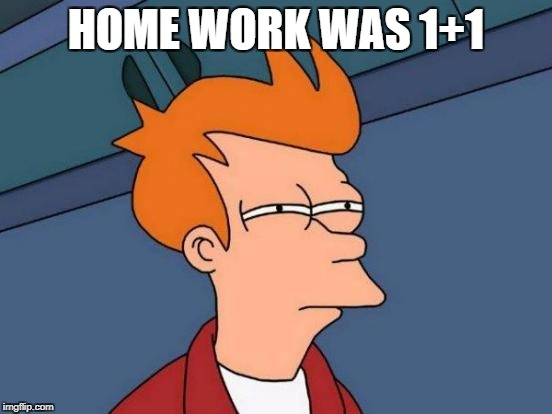 Futurama Fry Meme | HOME WORK WAS 1+1 | image tagged in memes,futurama fry | made w/ Imgflip meme maker