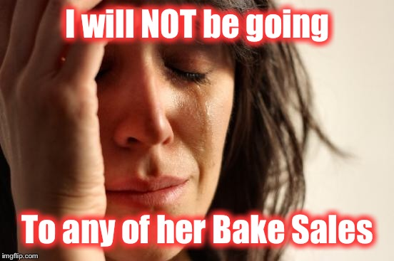 First World Problems Meme | I will NOT be going To any of her Bake Sales | image tagged in memes,first world problems | made w/ Imgflip meme maker