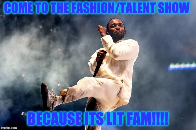Kendrick Lamar | COME TO THE FASHION/TALENT SHOW BECAUSE ITS LIT FAM!!!! | image tagged in kendrick lamar | made w/ Imgflip meme maker