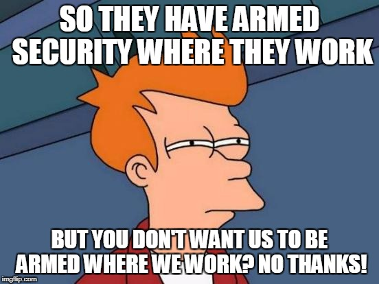 Futurama Fry Meme | SO THEY HAVE ARMED SECURITY WHERE THEY WORK BUT YOU DON'T WANT US TO BE ARMED WHERE WE WORK? NO THANKS! | image tagged in memes,futurama fry | made w/ Imgflip meme maker