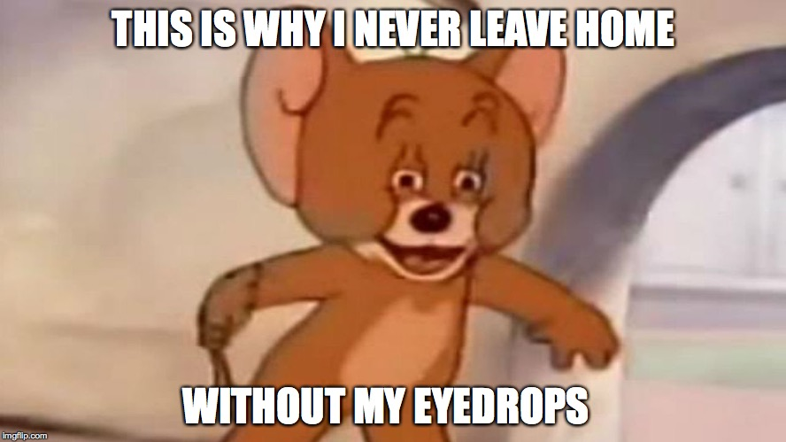tom and jerry | THIS IS WHY I NEVER LEAVE HOME WITHOUT MY EYEDROPS | image tagged in tom and jerry | made w/ Imgflip meme maker
