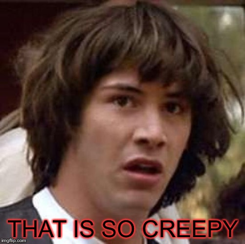 Conspiracy Keanu Meme | THAT IS SO CREEPY | image tagged in memes,conspiracy keanu | made w/ Imgflip meme maker