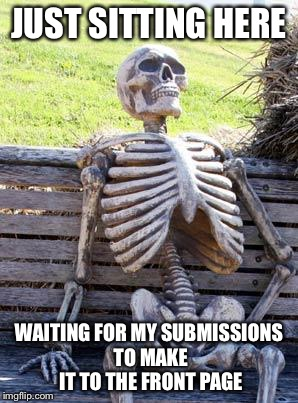 Waiting Skeleton Meme | JUST SITTING HERE WAITING FOR MY SUBMISSIONS TO MAKE IT TO THE FRONT PAGE | image tagged in memes,waiting skeleton | made w/ Imgflip meme maker