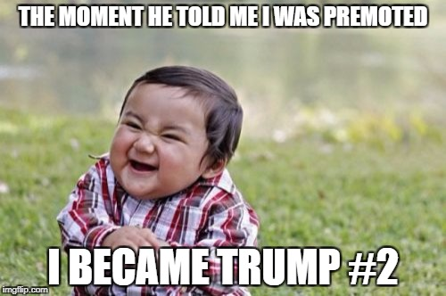 Evil Toddler Meme | THE MOMENT HE TOLD ME I WAS PREMOTED I BECAME TRUMP #2 | image tagged in memes,evil toddler | made w/ Imgflip meme maker