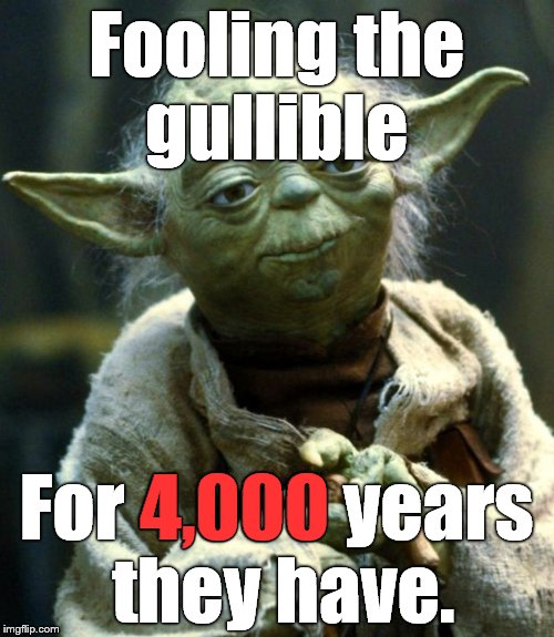 Star Wars Yoda Meme | Fooling the gullible For 4,000 years they have. 4,000 | image tagged in memes,star wars yoda | made w/ Imgflip meme maker