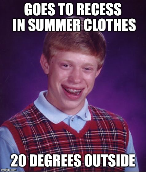 Bad Luck Brian Meme | GOES TO RECESS IN SUMMER CLOTHES 20 DEGREES OUTSIDE | image tagged in memes,bad luck brian | made w/ Imgflip meme maker
