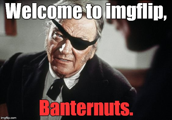 John Wayne | Welcome to imgflip, Banternuts. | image tagged in john wayne | made w/ Imgflip meme maker