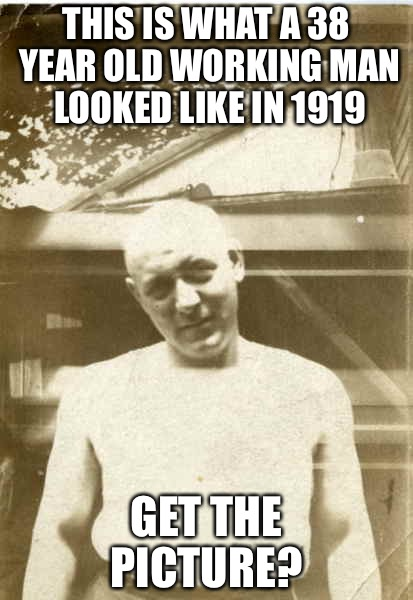 Working Man 1919 | THIS IS WHAT A 38 YEAR OLD WORKING MAN LOOKED LIKE IN 1919 GET THE PICTURE? | image tagged in based arbuckle,america,indianapolis colts,how tough are you | made w/ Imgflip meme maker