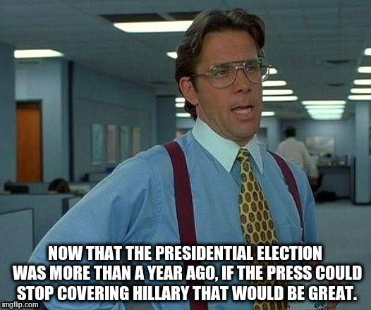 That Would Be Great | NOW THAT THE PRESIDENTIAL ELECTION WAS MORE THAN A YEAR AGO, IF THE PRESS COULD STOP COVERING HILLARY THAT WOULD BE GREAT. | image tagged in memes,that would be great,hillary,hillary clinton 2016,press | made w/ Imgflip meme maker