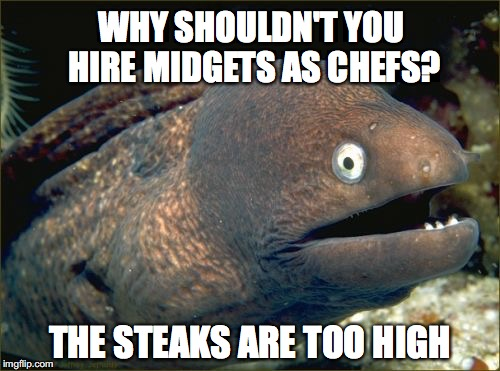Bad Joke Eel Meme | WHY SHOULDN'T YOU HIRE MIDGETS AS CHEFS? THE STEAKS ARE TOO HIGH | image tagged in memes,bad joke eel | made w/ Imgflip meme maker