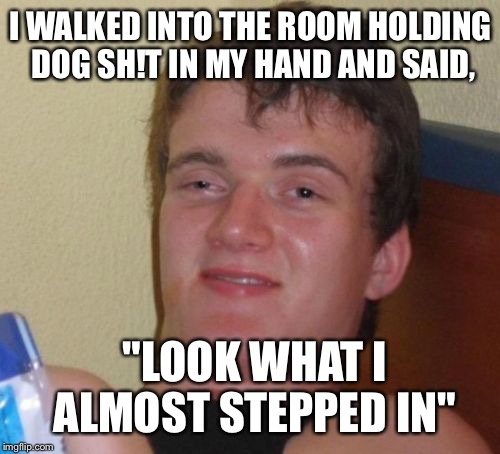 "10 Guy Meme | I WALKED INTO THE ROOM HOLDING DOG SH!T IN MY HAND AND SAID, ""LOOK WHAT I ALMOST STEPPED IN"" 