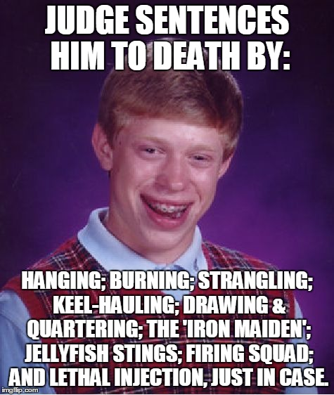 Bad Luck Brian Meme | JUDGE SENTENCES HIM TO DEATH BY: HANGING; BURNING; STRANGLING; KEEL-HAULING; DRAWING & QUARTERING; THE 'IRON MAIDEN'; JELLYFISH STINGS; FIRI | image tagged in memes,bad luck brian | made w/ Imgflip meme maker