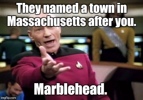 Picard Wtf Meme | They named a town in Massachusetts after you. Marblehead. | image tagged in memes,picard wtf | made w/ Imgflip meme maker