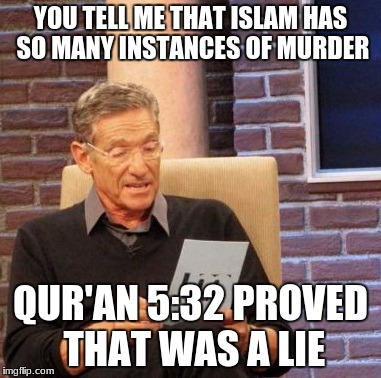 Meme 2/10 in the Muslims are Actually Good series... | YOU TELL ME THAT ISLAM HAS SO MANY INSTANCES OF MURDER QUR'AN 5:32 PROVED THAT WAS A LIE | image tagged in memes,maury lie detector | made w/ Imgflip meme maker