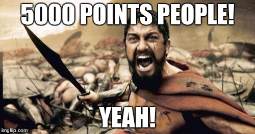Thank you, imgflip, for inspiring, upvoting, and commenting on my memes! | 5000 POINTS PEOPLE! YEAH! | image tagged in memes,sparta leonidas | made w/ Imgflip meme maker