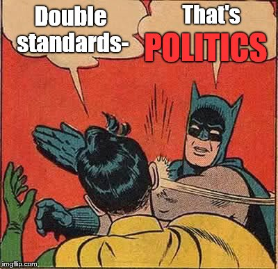Batman reminding Robin that modern American politics actually requires the employment of double standards. Alas.  | Double standards- That's POLITICS | image tagged in batman slapping robin,double standards,politics,american politics | made w/ Imgflip meme maker