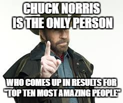 "CHUCK NORRIS IS THE ONLY PERSON WHO COMES UP IN RESULTS FOR ""TOP TEN MOST AMAZING PEOPLE"" 