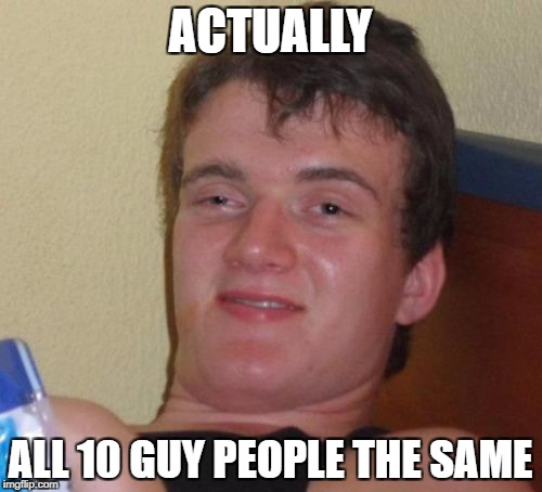 10 Guy Meme | ACTUALLY ALL 10 GUY PEOPLE THE SAME | image tagged in memes,10 guy | made w/ Imgflip meme maker
