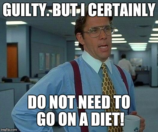 That Would Be Great Meme | GUILTY. BUT I CERTAINLY DO NOT NEED TO GO ON A DIET! | image tagged in memes,that would be great | made w/ Imgflip meme maker
