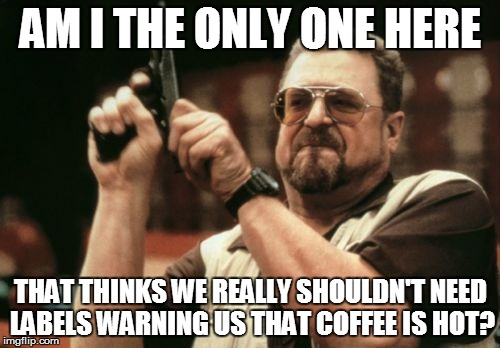 Am I The Only One Around Here Meme | AM I THE ONLY ONE HERE THAT THINKS WE REALLY SHOULDN'T NEED LABELS WARNING US THAT COFFEE IS HOT? | image tagged in memes,am i the only one around here | made w/ Imgflip meme maker