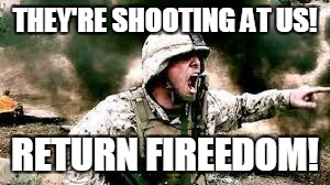 Freedom is in the air | THEY'RE SHOOTING AT US! RETURN FIREEDOM! | image tagged in military week,yelling soldier,headcase | made w/ Imgflip meme maker