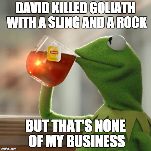 But Thats None Of My Business Meme | DAVID KILLED GOLIATH WITH A SLING AND A ROCK BUT THAT'S NONE OF MY BUSINESS | image tagged in memes,but thats none of my business,kermit the frog,historical meme,idk,i dont know | made w/ Imgflip meme maker