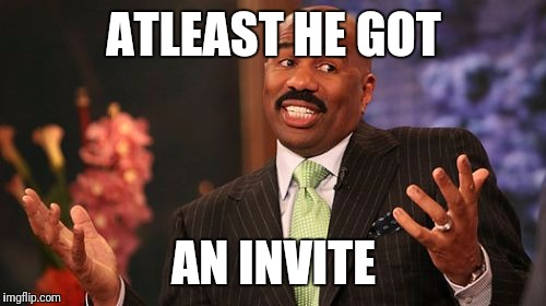 Steve Harvey Meme | ATLEAST HE GOT AN INVITE | image tagged in memes,steve harvey | made w/ Imgflip meme maker