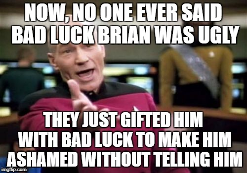 Picard Wtf Meme | NOW, NO ONE EVER SAID BAD LUCK BRIAN WAS UGLY THEY JUST GIFTED HIM WITH BAD LUCK TO MAKE HIM ASHAMED WITHOUT TELLING HIM | image tagged in memes,picard wtf | made w/ Imgflip meme maker