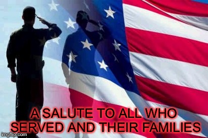 A SALUTE TO ALL WHO SERVED AND THEIR FAMILIES | made w/ Imgflip meme maker
